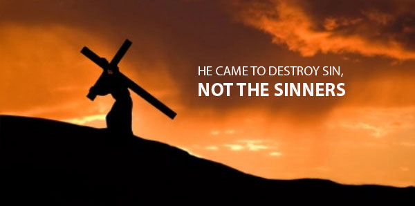He came to destroy SIN, not the SINNERS
